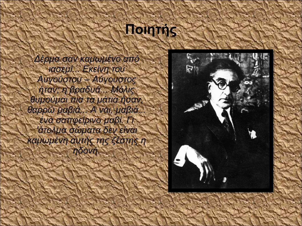 Ποιητής Δέρμα σαν καμωμένο από ιασεμί... Εκείνη του Αυγούστου – Αύγουστος ήταν; η βραδυά... Μόλις θυμούμαι πια τα μάτια ήσαν, θαρρώ μαβιά... Α ναι, μα
