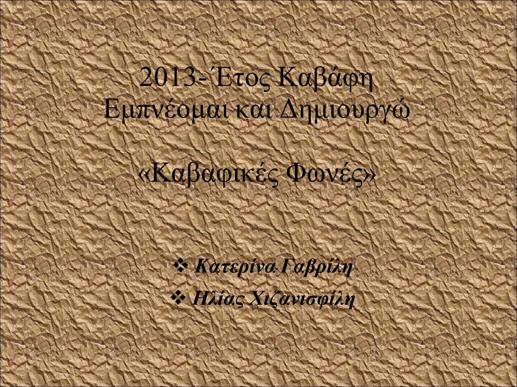 2013- Έτος Καβάφη Εμπνέομαι και Δημιουργώ «Καβαφικές Φωνές»  Κατερίνα Γαβρίλη  Ηλίας Χιζανισφίλη