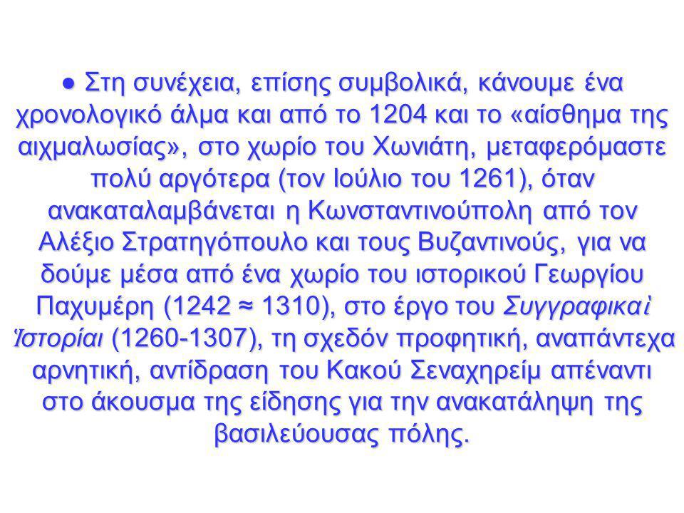 ● Στη συνέχεια, επίσης συμβολικά, κάνουμε ένα χρονολογικό άλμα και από το 1204 και το «αίσθημα της αιχμαλωσίας», στο χωρίο του Χωνιάτη, μεταφερόμαστε πολύ αργότερα (τον Ιούλιο του 1261), όταν ανακαταλαμβάνεται η Κωνσταντινούπολη από τον Αλέξιο Στρατηγόπουλο και τους Βυζαντινούς, για να δούμε μέσα από ένα χωρίο του ιστορικού Γεωργίου Παχυμέρη (1242 ≈ 1310), στο έργο του Συγγραφικα ὶ Ἱ στορίαι (1260-1307), τη σχεδόν προφητική, αναπάντεχα αρνητική, αντίδραση του Κακού Σεναχηρείμ απέναντι στο άκουσμα της είδησης για την ανακατάληψη της βασιλεύουσας πόλης.