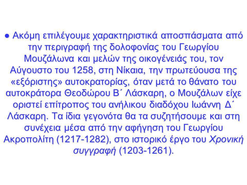 ● Ακόμη επιλέγουμε χαρακτηριστικά αποσπάσματα από την περιγραφή της δολοφονίας του Γεωργίου Μουζάλωνα και μελών της οικογένειάς του, τον Αύγουστο του 1258, στη Νίκαια, την πρωτεύουσα της «εξόριστης» αυτοκρατορίας, όταν μετά το θάνατο του αυτοκράτορα Θεοδώρου Β΄ Λάσκαρη, ο Μουζάλων είχε οριστεί επίτροπος του ανήλικου διαδόχου Ιωάννη Δ΄ Λάσκαρη.