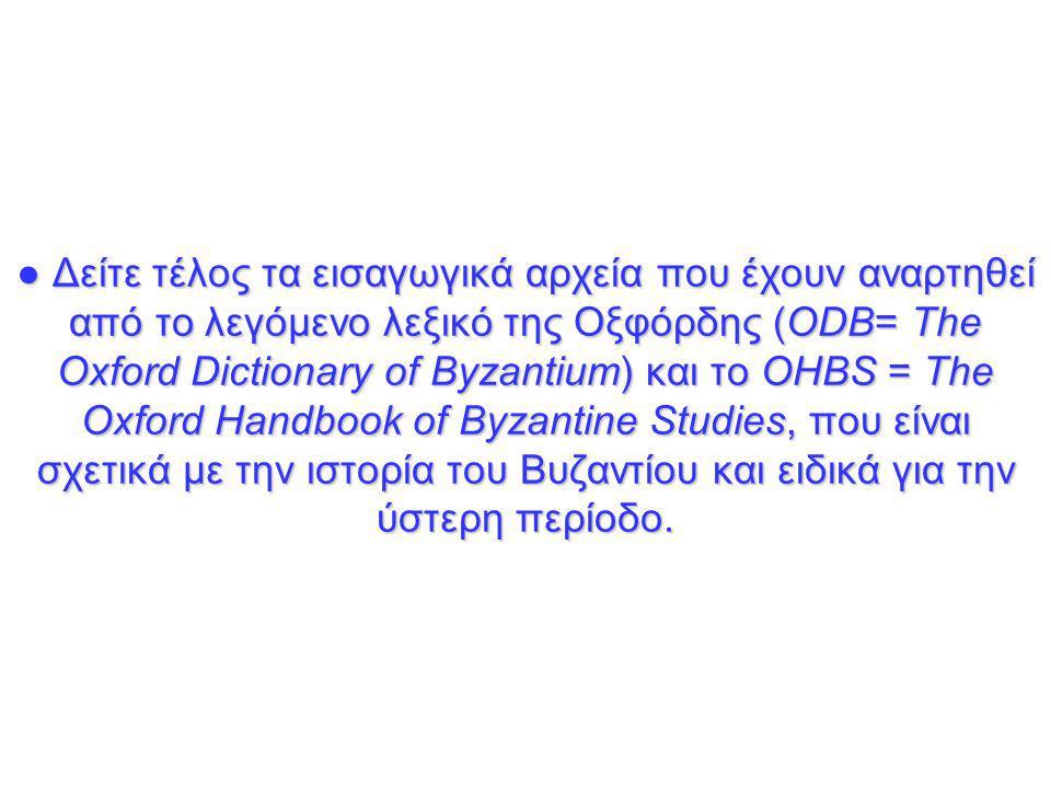 ● Δείτε τέλος τα εισαγωγικά αρχεία που έχουν αναρτηθεί από το λεγόμενο λεξικό της Οξφόρδης (ΟDB= Τhe Oxford Dictionary of Byzantium) και το OHBS = The Oxford Handbook of Byzantine Studies, που είναι σχετικά με την ιστορία του Βυζαντίου και ειδικά για την ύστερη περίοδο.