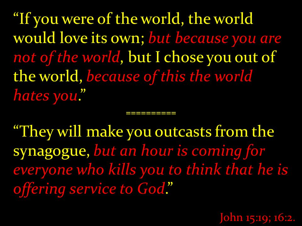 If you were of the world, the world would love its own; but because you are not of the world, but I chose you out of the world, because of this the world hates you. ========== They will make you outcasts from the synagogue, but an hour is coming for everyone who kills you to think that he is offering service to God. John 15:19; 16:2.
