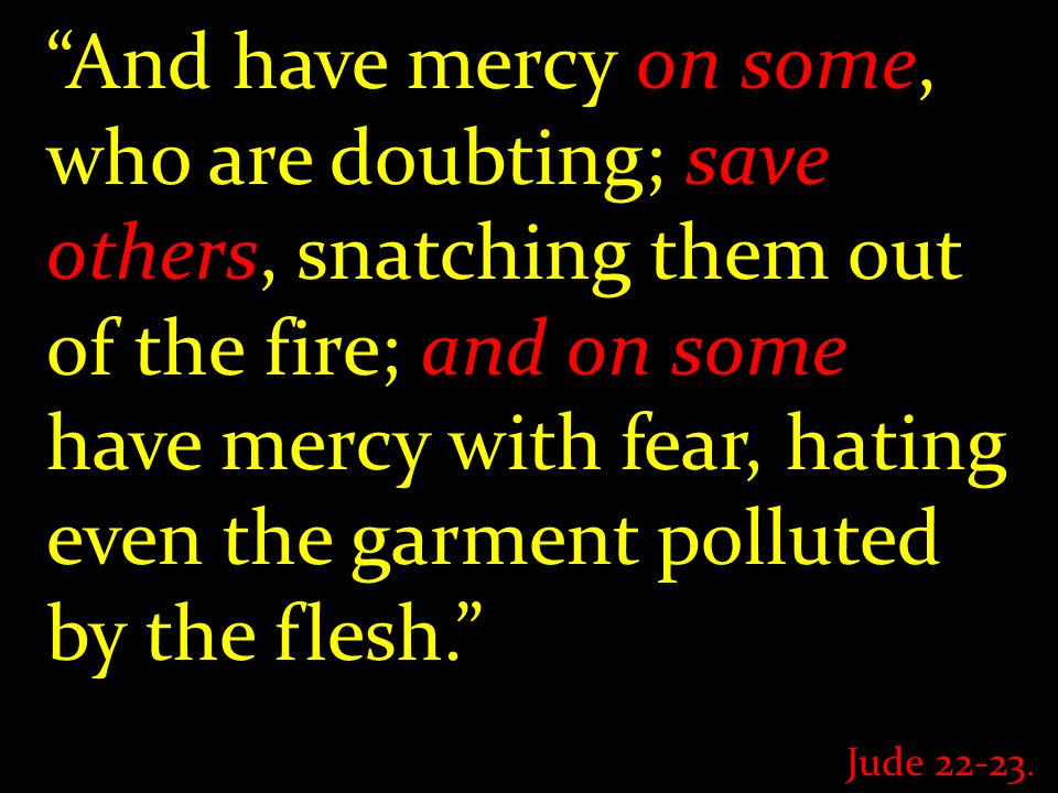 And have mercy on some, who are doubting; save others, snatching them out of the fire; and on some have mercy with fear, hating even the garment polluted by the flesh. Jude
