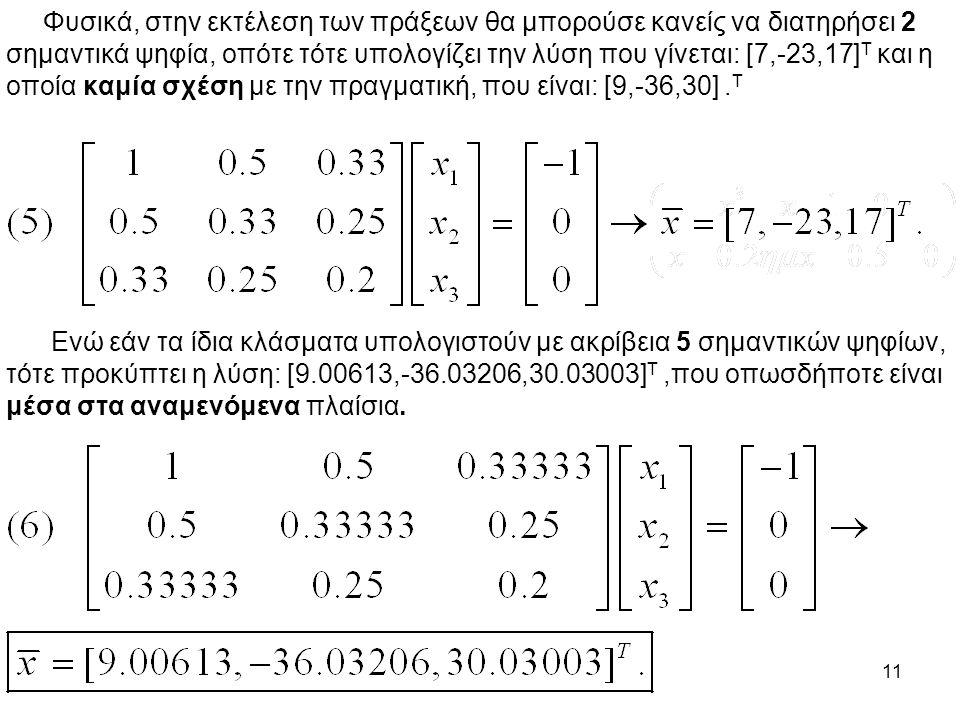11 Φυσικά, στην εκτέλεση των πράξεων θα μπορούσε κανείς να διατηρήσει 2 σημαντικά ψηφία, οπότε τότε υπολογίζει την λύση που γίνεται: [7,-23,17] Τ και η οποία καμία σχέση με την πραγματική, που είναι: [9,-36,30].
