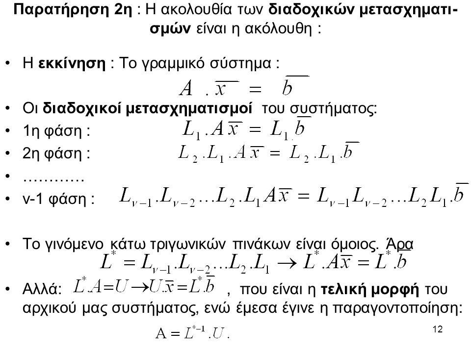 12 Παρατήρηση 2η : Η ακολουθία των διαδοχικών μετασχηματι- σμών είναι η ακόλουθη : Η εκκίνηση : Το γραμμικό σύστημα : Οι διαδοχικοί μετασχηματισμοί του συστήματος: 1η φάση : 2η φάση : ………… ν-1 φάση : Το γινόμενο κάτω τριγωνικών πινάκων είναι όμοιος.