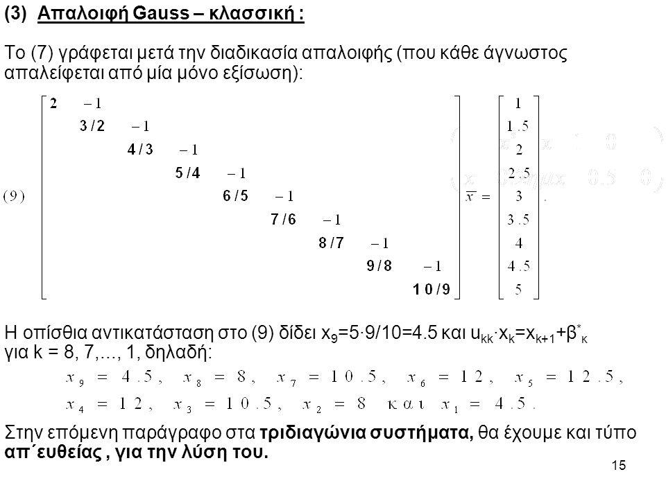15 (3) Απαλοιφή Gauss – κλασσική : To (7) γράφεται μετά την διαδικασία απαλοιφής (που κάθε άγνωστος απαλείφεται από μία μόνο εξίσωση): Η οπίσθια αντικατάσταση στο (9) δίδει x 9 =5·9/10=4.5 και u kk ·x k =x k+1 +β * κ για k = 8, 7,..., 1, δηλαδή: Στην επόμενη παράγραφο στα τριδιαγώνια συστήματα, θα έχουμε και τύπο απ΄ευθείας, για την λύση του.