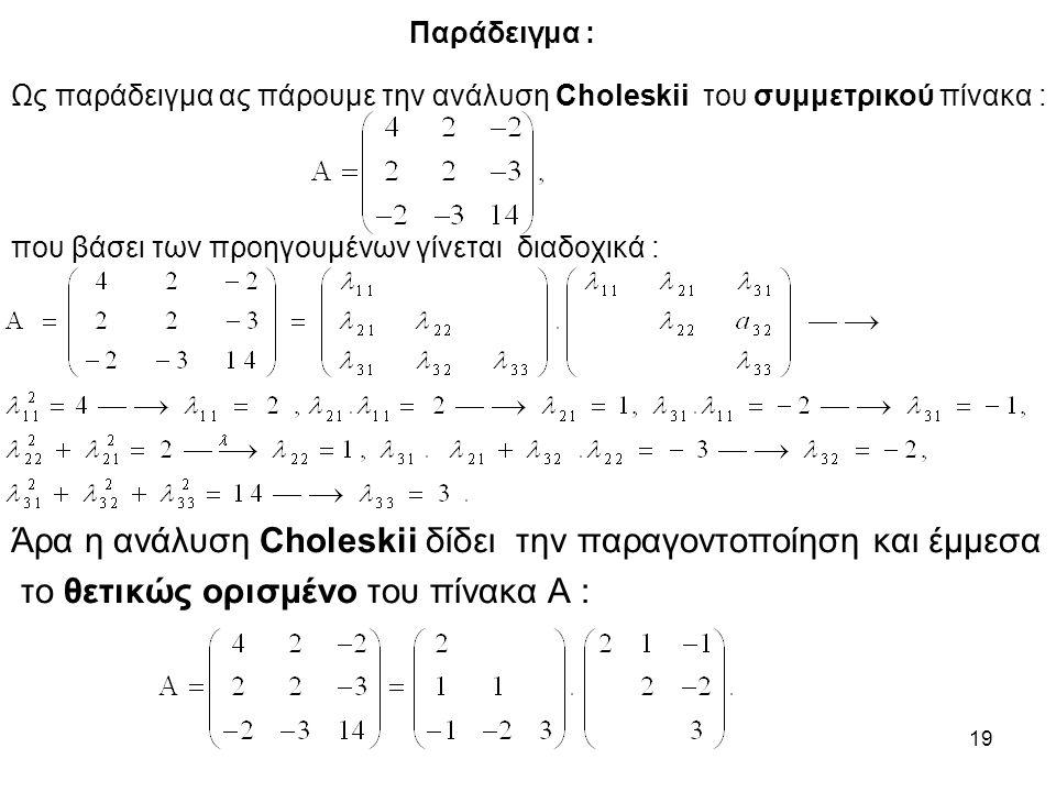 19 Παράδειγμα : Ως παράδειγμα ας πάρουμε την ανάλυση Choleskii του συμμετρικού πίνακα : που βάσει των προηγουμένων γίνεται διαδοχικά : Άρα η ανάλυση Choleskii δίδει την παραγοντοποίηση και έμμεσα το θετικώς ορισμένο του πίνακα Α :