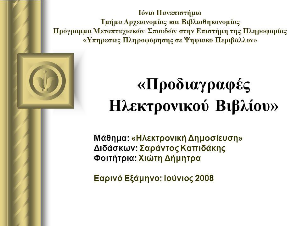 «Προδιαγραφές Ηλεκτρονικού Βιβλίου» Μάθημα: «Ηλεκτρονική Δημοσίευση» Διδάσκων: Σαράντος Καπιδάκης Φοιτήτρια: Χιώτη Δήμητρα Εαρινό Εξάμηνο: Ιούνιος 2008 Ιόνιο Πανεπιστήμιο Τμήμα Αρχειονομίας και Βιβλιοθηκονομίας Πρόγραμμα Μεταπτυχιακών Σπουδών στην Επιστήμη της Πληροφορίας «Υπηρεσίες Πληροφόρησης σε Ψηφιακό Περιβάλλον»