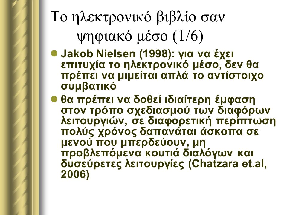 Το ηλεκτρονικό βιβλίο σαν ψηφιακό μέσο (1/6) Jakob Nielsen (1998): για να έχει επιτυχία το ηλεκτρονικό μέσο, δεν θα πρέπει να μιμείται απλά το αντίστοιχο συμβατικό θα πρέπει να δοθεί ιδιαίτερη έμφαση στον τρόπο σχεδιασμού των διαφόρων λειτουργιών, σε διαφορετική περίπτωση πολύς χρόνος δαπανάται άσκοπα σε μενού που μπερδεύουν, μη προβλεπόμενα κουτιά διαλόγων και δυσεύρετες λειτουργίες (Chatzara et.al, 2006)