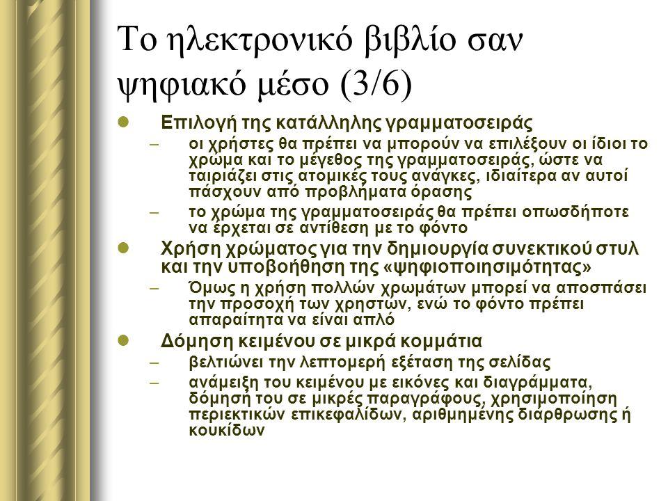 Το ηλεκτρονικό βιβλίο σαν ψηφιακό μέσο (3/6) Επιλογή της κατάλληλης γραμματοσειράς –οι χρήστες θα πρέπει να μπορούν να επιλέξουν οι ίδιοι το χρώμα και το μέγεθος της γραμματοσειράς, ώστε να ταιριάζει στις ατομικές τους ανάγκες, ιδιαίτερα αν αυτοί πάσχουν από προβλήματα όρασης –το χρώμα της γραμματοσειράς θα πρέπει οπωσδήποτε να έρχεται σε αντίθεση με το φόντο Χρήση χρώματος για την δημιουργία συνεκτικού στυλ και την υποβοήθηση της «ψηφιοποιησιμότητας» –Όμως η χρήση πολλών χρωμάτων μπορεί να αποσπάσει την προσοχή των χρηστών, ενώ το φόντο πρέπει απαραίτητα να είναι απλό Δόμηση κειμένου σε μικρά κομμάτια –βελτιώνει την λεπτομερή εξέταση της σελίδας –ανάμειξη του κειμένου με εικόνες και διαγράμματα, δόμησή του σε μικρές παραγράφους, χρησιμοποίηση περιεκτικών επικεφαλίδων, αριθμημένης διάρθρωσης ή κουκίδων