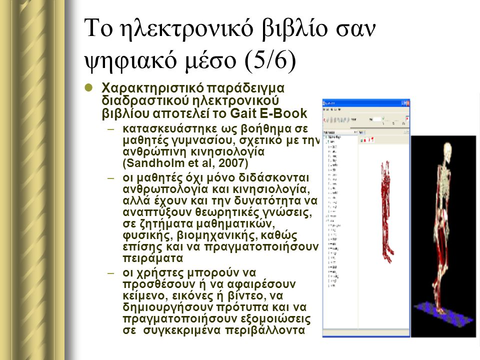 Το ηλεκτρονικό βιβλίο σαν ψηφιακό μέσο (5/6) Χαρακτηριστικό παράδειγμα διαδραστικού ηλεκτρονικού βιβλίου αποτελεί το Gait E-Book –κατασκευάστηκε ως βοήθημα σε μαθητές γυμνασίου, σχετικό με την ανθρώπινη κινησιολογία (Sandholm et al, 2007) –οι μαθητές όχι μόνο διδάσκονται ανθρωπολογία και κινησιολογία, αλλά έχουν και την δυνατότητα να αναπτύξουν θεωρητικές γνώσεις, σε ζητήματα μαθηματικών, φυσικής, βιομηχανικής, καθώς επίσης και να πραγματοποιήσουν πειράματα –οι χρήστες μπορούν να προσθέσουν ή να αφαιρέσουν κείμενο, εικόνες ή βίντεο, να δημιουργήσουν πρότυπα και να πραγματοποιήσουν εξομοιώσεις σε συγκεκριμένα περιβάλλοντα