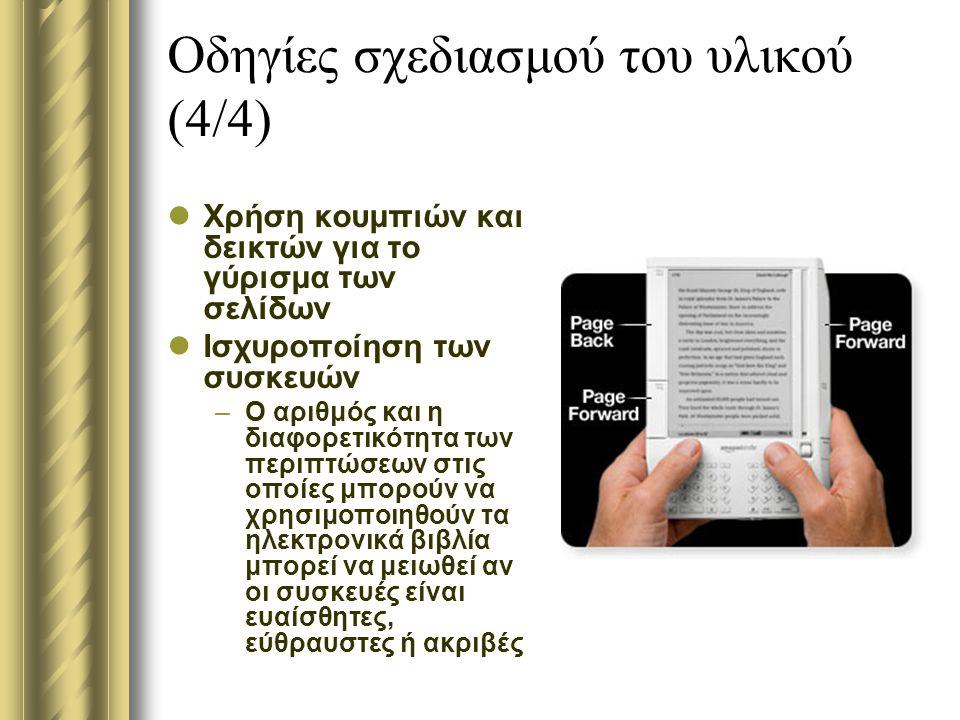 Οδηγίες σχεδιασμού του υλικού (4/4) Χρήση κουμπιών και δεικτών για το γύρισμα των σελίδων Ισχυροποίηση των συσκευών –Ο αριθμός και η διαφορετικότητα των περιπτώσεων στις οποίες μπορούν να χρησιμοποιηθούν τα ηλεκτρονικά βιβλία μπορεί να μειωθεί αν οι συσκευές είναι ευαίσθητες, εύθραυστες ή ακριβές
