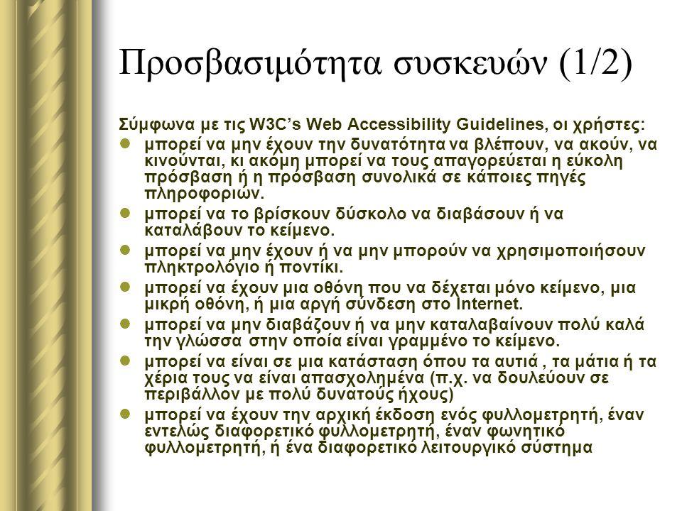 Προσβασιμότητα συσκευών (1/2) Σύμφωνα με τις W3C's Web Accessibility Guidelines, οι χρήστες: μπορεί να μην έχουν την δυνατότητα να βλέπουν, να ακούν, να κινούνται, κι ακόμη μπορεί να τους απαγορεύεται η εύκολη πρόσβαση ή η πρόσβαση συνολικά σε κάποιες πηγές πληροφοριών.