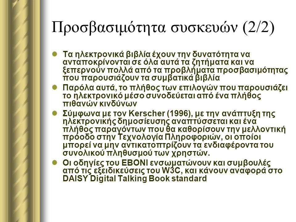Προσβασιμότητα συσκευών (2/2) Τα ηλεκτρονικά βιβλία έχουν την δυνατότητα να ανταποκρίνονται σε όλα αυτά τα ζητήματα και να ξεπερνούν πολλά από τα προβλήματα προσβασιμότητας που παρουσιάζουν τα συμβατικά βιβλία Παρόλα αυτά, το πλήθος των επιλογών που παρουσιάζει το ηλεκτρονικό μέσο συνοδεύεται από ένα πλήθος πιθανών κινδύνων Σύμφωνα με τον Kerscher (1996), με την ανάπτυξη της ηλεκτρονικής δημοσίευσης αναπτύσσεται και ένα πλήθος παραγόντων που θα καθορίσουν την μελλοντική πρόοδο στην Τεχνολογία Πληροφοριών, οι οποίοι μπορεί να μην αντικατοπτρίζουν τα ενδιαφέροντα του συνολικού πληθυσμού των χρηστών.