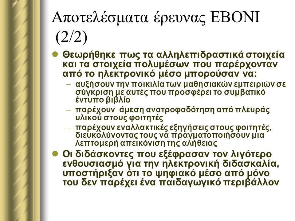 Αποτελέσματα έρευνας ΕΒΟΝΙ (2/2) Θεωρήθηκε πως τα αλληλεπιδραστικά στοιχεία και τα στοιχεία πολυμέσων που παρέρχονταν από το ηλεκτρονικό μέσο μπορούσαν να: –αυξήσουν την ποικιλία των μαθησιακών εμπειριών σε σύγκριση με αυτές που προσφέρει το συμβατικό έντυπο βιβλίο –παρέχουν άμεση ανατροφοδότηση από πλευράς υλικού στους φοιτητές –παρέχουν εναλλακτικές εξηγήσεις στους φοιτητές, διευκολύνοντας τους να πραγματοποιήσουν μια λεπτομερή απεικόνιση της αλήθειας Οι διδάσκοντες που εξέφρασαν τον λιγότερο ενθουσιασμό για την ηλεκτρονική διδασκαλία, υποστήριξαν ότι το ψηφιακό μέσο από μόνο του δεν παρέχει ένα παιδαγωγικό περιβάλλον