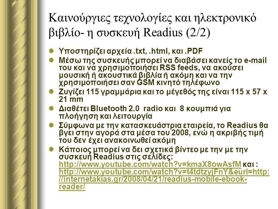 Καινούργιες τεχνολογίες και ηλεκτρονικό βιβλίο- η συσκευή Readius (2/2) Υποστηρίζει αρχεία.txt,.html, και.PDF Μέσω της συσκευής μπορεί να διαβάσει κανείς το e-mail του και να χρησιμοποιήσει RSS feeds, να ακούσει μουσική ή ακουστικά βιβλία ή ακόμη και να την χρησιμοποιήσει σαν GSM κινητό τηλέφωνο Ζυγίζει 115 γραμμάρια και το μέγεθός της είναι 115 x 57 x 21 mm Διαθέτει Bluetooth 2.0 radio και 8 κουμπιά για πλοήγηση και λειτουργία Σύμφωνα με την κατασκευάστρια εταιρεία, το Readius θα βγει στην αγορά στα μέσα του 2008, ενώ η ακριβής τιμή του δεν έχει ανακοινωθεί ακόμη Κάποιος μπορεί να δει σχετικά βίντεο με την με την συσκευή Readius στις σελίδες: http://www.youtube.com/watch?v=kmaX8owAsfM και : http://www.youtube.com/watch?v=t4tdtzyjFnY&eurl=http: //internetakias.gr/2008/04/21/readius-mobile-ebook- reader/ http://www.youtube.com/watch?v=kmaX8owAsfM http://www.youtube.com/watch?v=t4tdtzyjFnY&eurl=http: //internetakias.gr/2008/04/21/readius-mobile-ebook- reader/