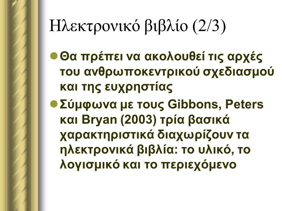 Ηλεκτρονικό βιβλίο (2/3) Θα πρέπει να ακολουθεί τις αρχές του ανθρωποκεντρικού σχεδιασμού και της ευχρηστίας Σύμφωνα με τους Gibbons, Peters και Bryan (2003) τρία βασικά χαρακτηριστικά διαχωρίζουν τα ηλεκτρονικά βιβλία: το υλικό, το λογισμικό και το περιεχόμενο
