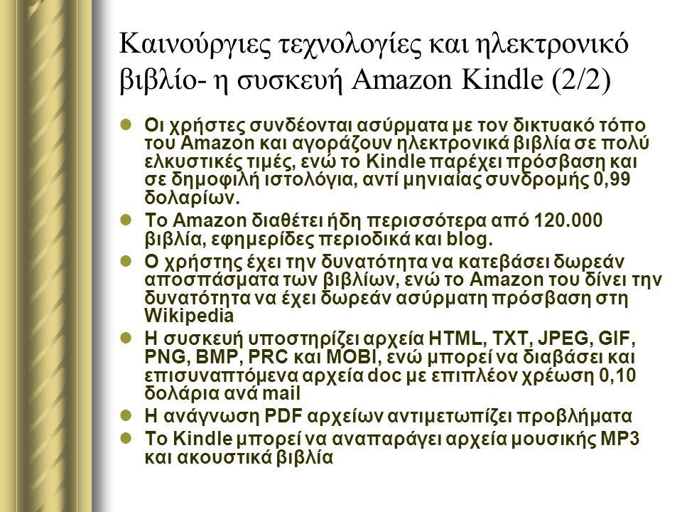 Καινούργιες τεχνολογίες και ηλεκτρονικό βιβλίο- η συσκευή Amazon Kindle (2/2) Οι χρήστες συνδέονται ασύρματα με τον δικτυακό τόπο του Amazon και αγοράζουν ηλεκτρονικά βιβλία σε πολύ ελκυστικές τιμές, ενώ το Kindle παρέχει πρόσβαση και σε δημοφιλή ιστολόγια, αντί μηνιαίας συνδρομής 0,99 δολαρίων.