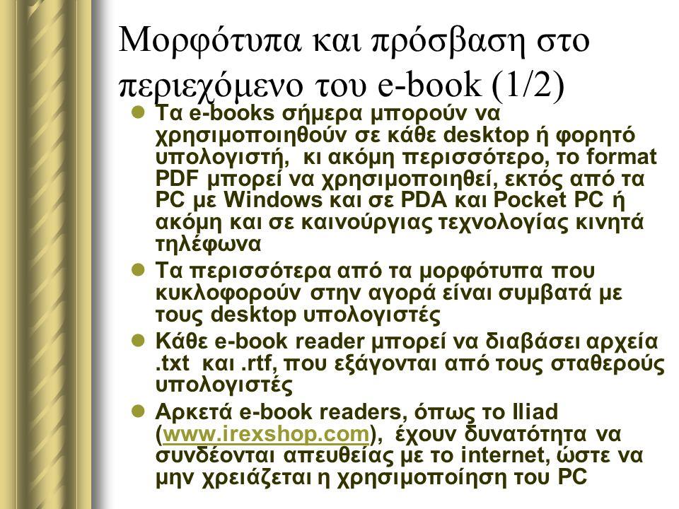 Μορφότυπα και πρόσβαση στο περιεχόμενο του e-book (1/2) Τα e-books σήμερα μπορούν να χρησιμοποιηθούν σε κάθε desktop ή φορητό υπολογιστή, κι ακόμη περισσότερο, το format PDF μπορεί να χρησιμοποιηθεί, εκτός από τα PC με Windows και σε PDA και Pocket PC ή ακόμη και σε καινούργιας τεχνολογίας κινητά τηλέφωνα Τα περισσότερα από τα μορφότυπα που κυκλοφορούν στην αγορά είναι συμβατά με τους desktop υπολογιστές Κάθε e-book reader μπορεί να διαβάσει αρχεία.txt και.rtf, που εξάγονται από τους σταθερούς υπολογιστές Αρκετά e-book readers, όπως το Iliad (www.irexshop.com), έχουν δυνατότητα να συνδέονται απευθείας με το internet, ώστε να μην χρειάζεται η χρησιμοποίηση του PCwww.irexshop.com