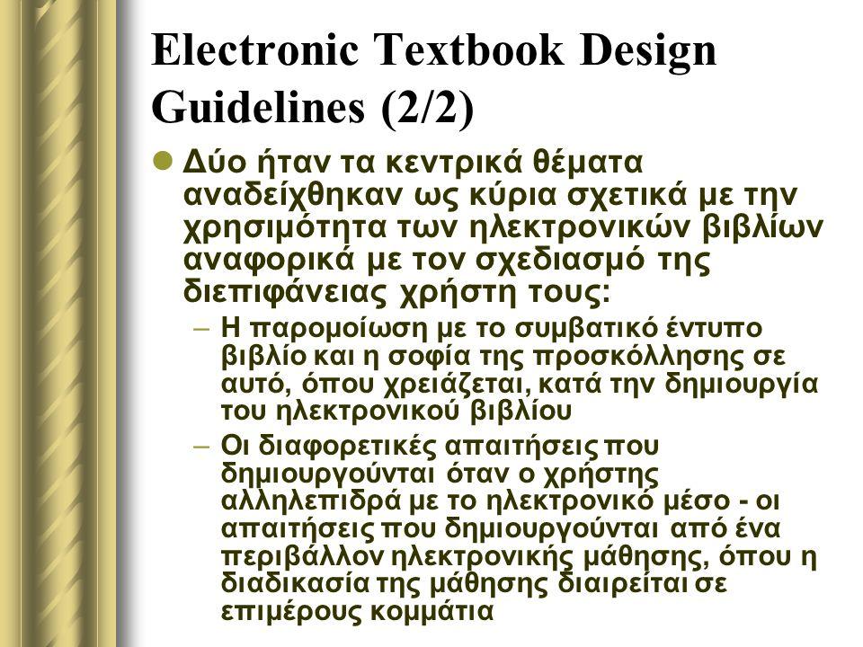 Electronic Textbook Design Guidelines (2/2) Δύο ήταν τα κεντρικά θέματα αναδείχθηκαν ως κύρια σχετικά με την χρησιμότητα των ηλεκτρονικών βιβλίων αναφορικά με τον σχεδιασμό της διεπιφάνειας χρήστη τους: –Η παρομοίωση με το συμβατικό έντυπο βιβλίο και η σοφία της προσκόλλησης σε αυτό, όπου χρειάζεται, κατά την δημιουργία του ηλεκτρονικού βιβλίου –Οι διαφορετικές απαιτήσεις που δημιουργούνται όταν ο χρήστης αλληλεπιδρά με το ηλεκτρονικό μέσο - οι απαιτήσεις που δημιουργούνται από ένα περιβάλλον ηλεκτρονικής μάθησης, όπου η διαδικασία της μάθησης διαιρείται σε επιμέρους κομμάτια