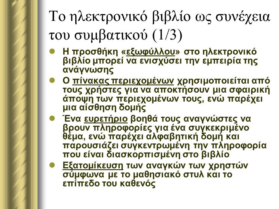Το ηλεκτρονικό βιβλίο ως συνέχεια του συμβατικού (1/3) Η προσθήκη «εξωφύλλου» στο ηλεκτρονικό βιβλίο μπορεί να ενισχύσει την εμπειρία της ανάγνωσης Ο πίνακας περιεχομένων χρησιμοποιείται από τους χρήστες για να αποκτήσουν μια σφαιρική άποψη των περιεχομένων τους, ενώ παρέχει μια αίσθηση δομής Ένα ευρετήριο βοηθά τους αναγνώστες να βρουν πληροφορίες για ένα συγκεκριμένο θέμα, ενώ παρέχει αλφαβητική δομή και παρουσιάζει συγκεντρωμένη την πληροφορία που είναι διασκορπισμένη στο βιβλίο Εξατομίκευση των αναγκών των χρηστών σύμφωνα με το μαθησιακό στυλ και το επίπεδο του καθενός