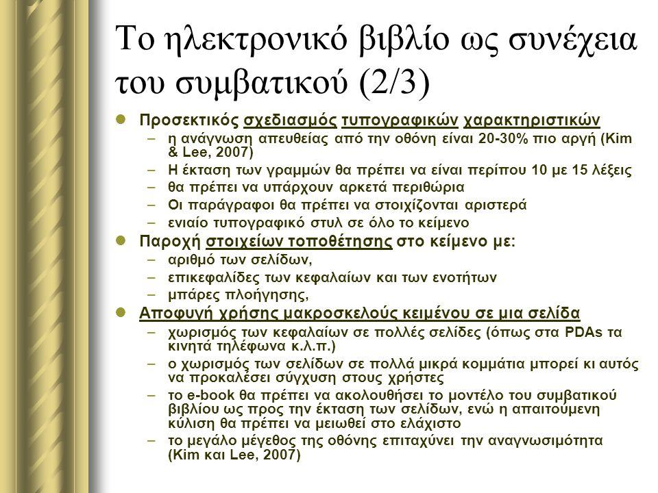 Το ηλεκτρονικό βιβλίο ως συνέχεια του συμβατικού (2/3) Προσεκτικός σχεδιασμός τυπογραφικών χαρακτηριστικών –η ανάγνωση απευθείας από την οθόνη είναι 20-30% πιο αργή (Kim & Lee, 2007) –Η έκταση των γραμμών θα πρέπει να είναι περίπου 10 με 15 λέξεις –θα πρέπει να υπάρχουν αρκετά περιθώρια –Οι παράγραφοι θα πρέπει να στοιχίζονται αριστερά –ενιαίο τυπογραφικό στυλ σε όλο το κείμενο Παροχή στοιχείων τοποθέτησης στο κείμενο με: –αριθμό των σελίδων, –επικεφαλίδες των κεφαλαίων και των ενοτήτων –μπάρες πλοήγησης, Αποφυγή χρήσης μακροσκελούς κειμένου σε μια σελίδα –χωρισμός των κεφαλαίων σε πολλές σελίδες (όπως στα PDAs τα κινητά τηλέφωνα κ.λ.π.) –ο χωρισμός των σελίδων σε πολλά μικρά κομμάτια μπορεί κι αυτός να προκαλέσει σύγχυση στους χρήστες –το e-book θα πρέπει να ακολουθήσει το μοντέλο του συμβατικού βιβλίου ως προς την έκταση των σελίδων, ενώ η απαιτούμενη κύλιση θα πρέπει να μειωθεί στο ελάχιστο –το μεγάλο μέγεθος της οθόνης επιταχύνει την αναγνωσιμότητα (Kim και Lee, 2007)