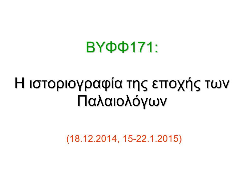 BΥΦΦ171: Η ιστοριογραφία της εποχής των Παλαιολόγων BΥΦΦ171: Η ιστοριογραφία της εποχής των Παλαιολόγων (18.12.2014, 15-22.1.2015)