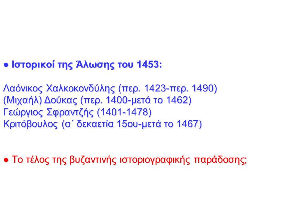 ● Ιστορικοί της Άλωσης του 1453: Λαόνικος Χαλκοκονδύλης (περ. 1423-περ. 1490) (Μιχαήλ) Δούκας (περ. 1400-μετά το 1462) Γεώργιος Σφραντζής (1401-1478)