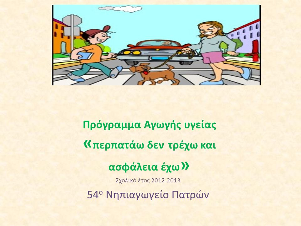 Πρόγραμμα Αγωγής υγείας « περπατάω δεν τρέχω και ασφάλεια έχω » Σχολικό έτος 2012-2013 54 ο Νηπιαγωγείο Πατρών