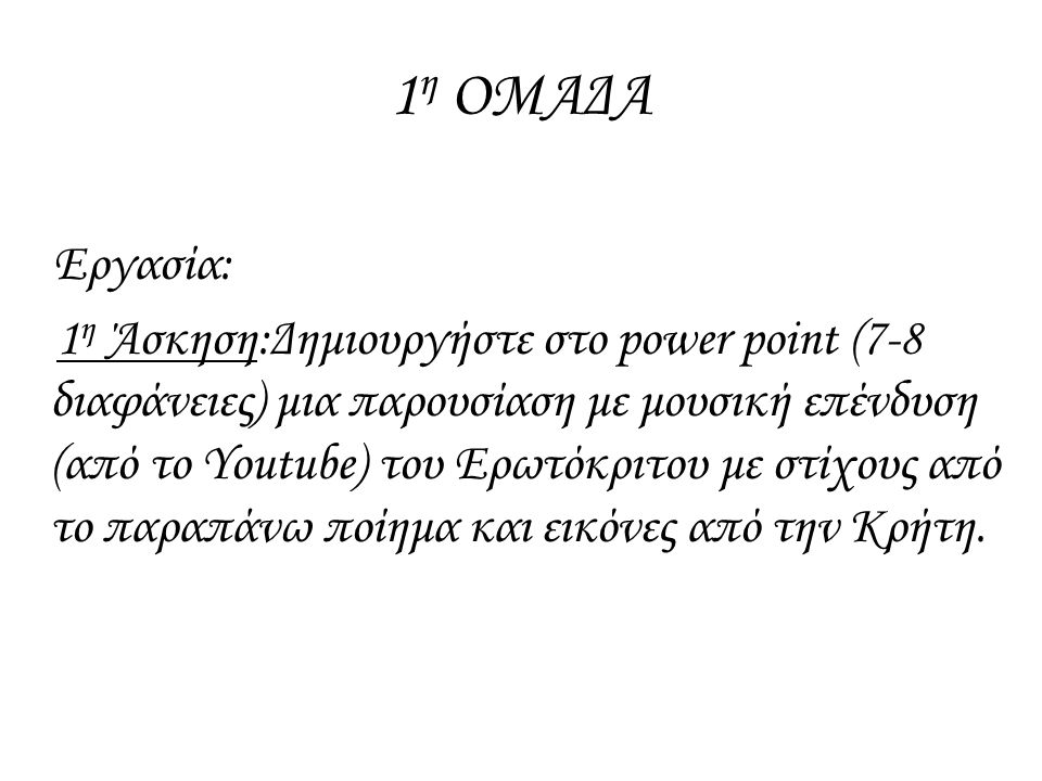 1 η ΟΜΑΔΑ Εργασία: 1 η Άσκηση:Δημιουργήστε στο power point (7-8 διαφάνειες) μια παρουσίαση με μουσική επένδυση (από το Youtube) του Ερωτόκριτου με στί