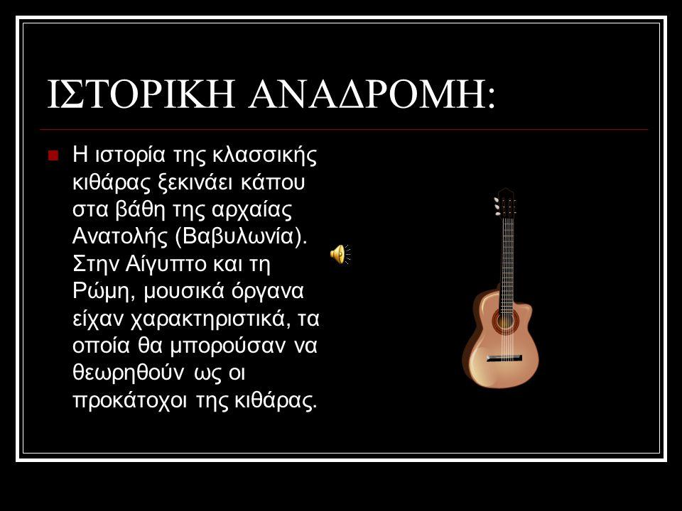 ΙΣΤΟΡΙΚΗ ΑΝΑΔΡΟΜΗ: H ιστορία της κλασσικής κιθάρας ξεκινάει κάπου στα βάθη της αρχαίας Ανατολής (Βαβυλωνία). Στην Αίγυπτο και τη Ρώμη, μουσικά όργανα