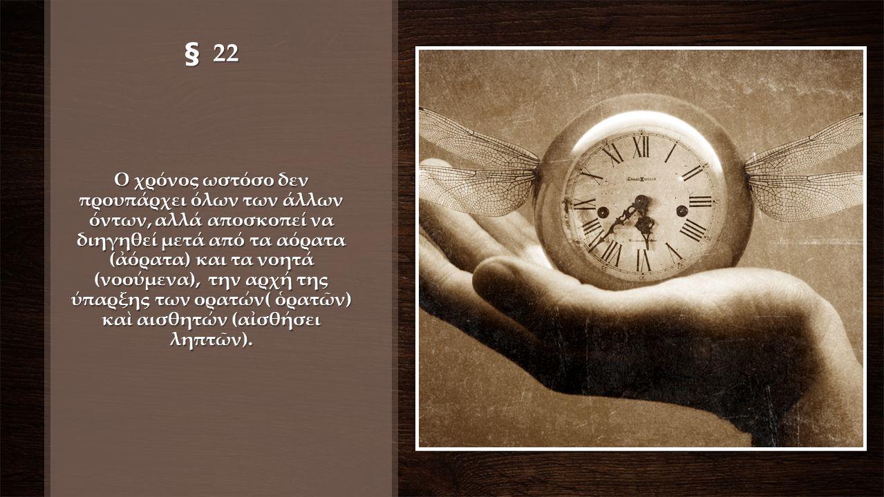 § 22 Ο χρόνος ωστόσο δεν προυπάρχει όλων των άλλων όντων, αλλά αποσκοπεί να διηγηθεί μετά από τα αόρατα (ἀόρατα) και τα νοητά (νοούμενα), την αρχή της