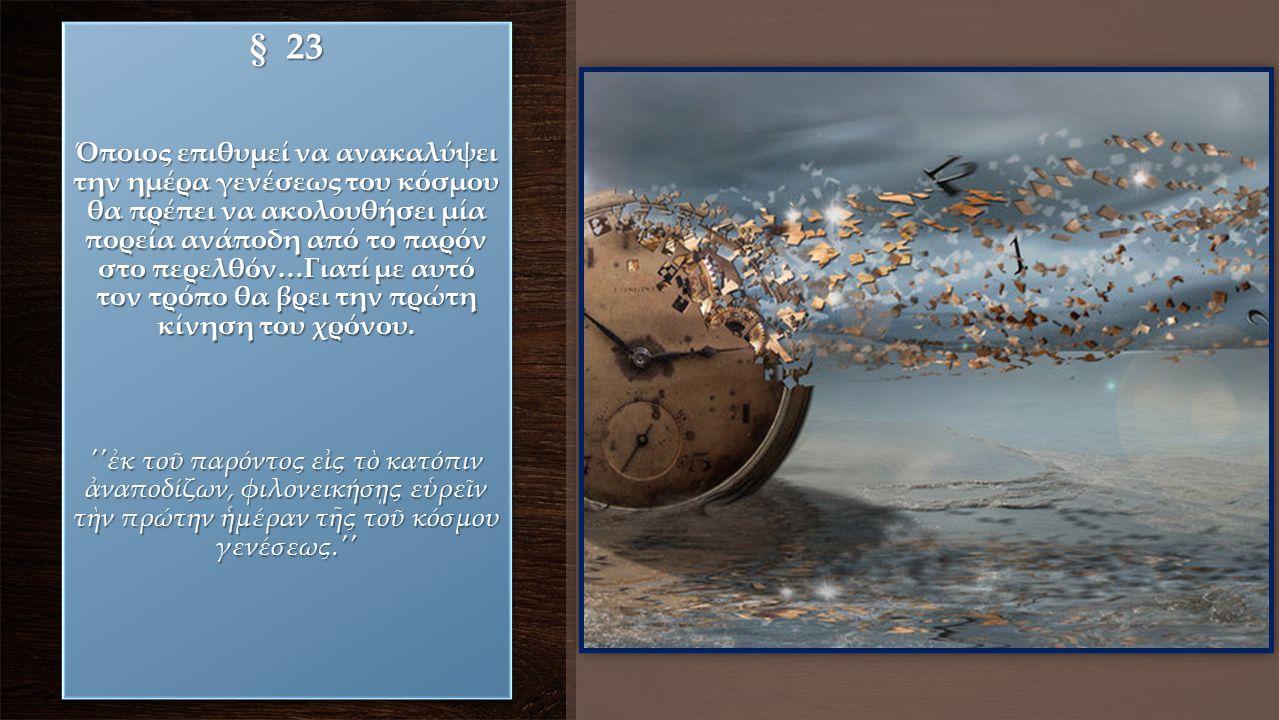 § 23 Όποιος επιθυμεί να ανακαλύψει την ημέρα γενέσεως του κόσμου θα πρέπει να ακολουθήσει μία πορεία ανάποδη από το παρόν στο περελθόν…Γιατί με αυτό τ