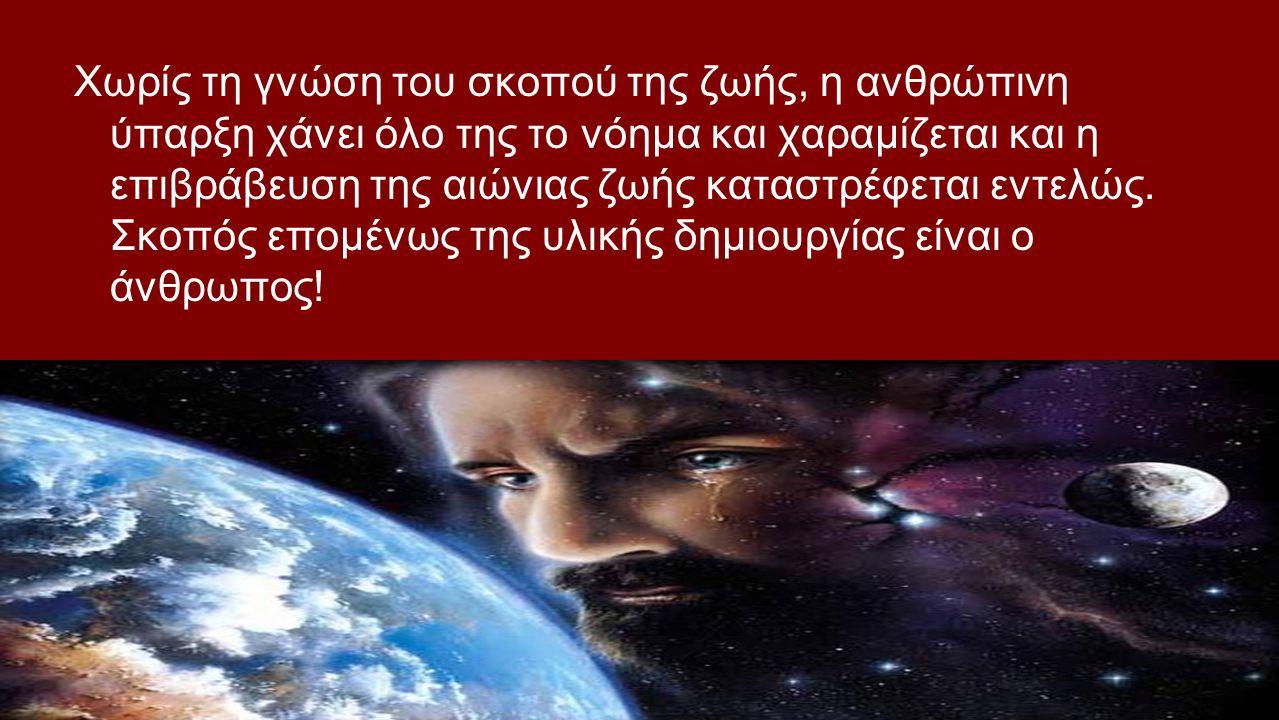 Χωρίς τη γνώση του σκοπού της ζωής, η ανθρώπινη ύπαρξη χάνει όλο της το νόημα και χαραμίζεται και η επιβράβευση της αιώνιας ζωής καταστρέφεται εντελώς