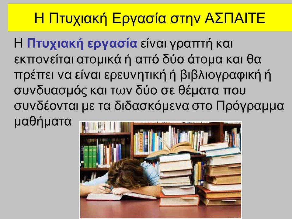 H Πτυχιακή Εργασία στην ΑΣΠΑΙΤΕ Η Πτυχιακή εργασία είναι γραπτή και εκπονείται ατομικά ή από δύο άτομα και θα πρέπει να είναι ερευνητική ή βιβλιογραφι