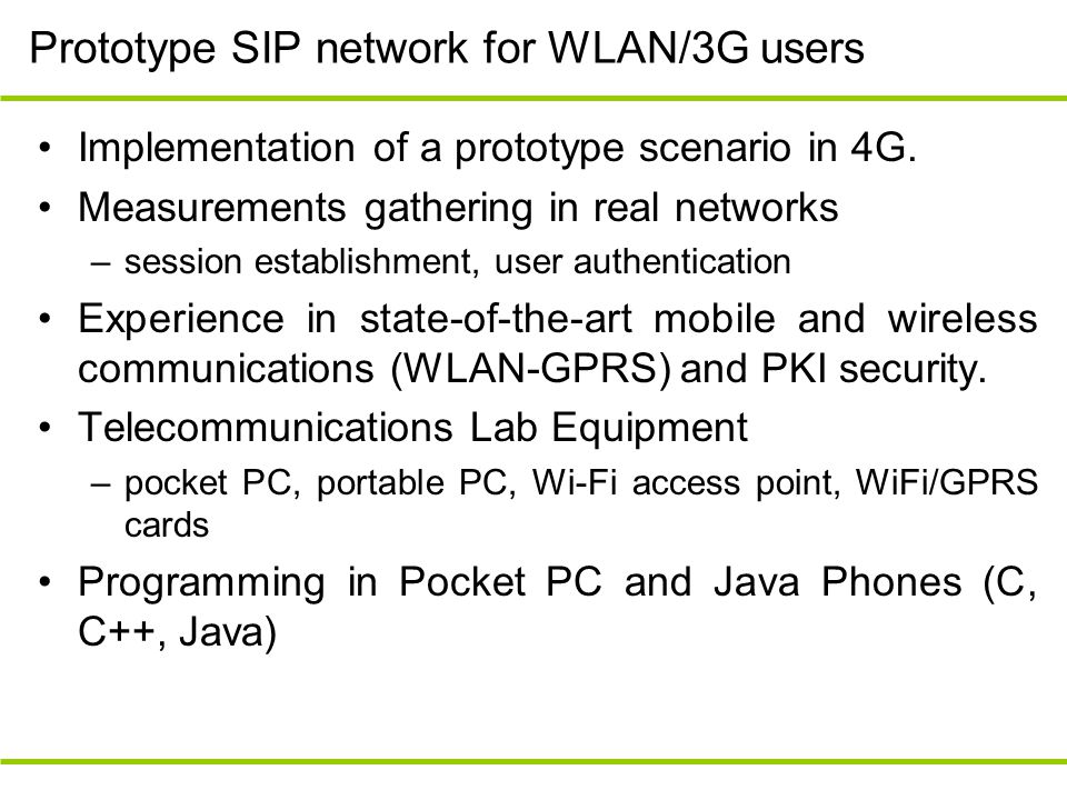 Prototype SIP network for WLAN/3G users Implementation of a prototype scenario in 4G. Measurements gathering in real networks –session establishment,