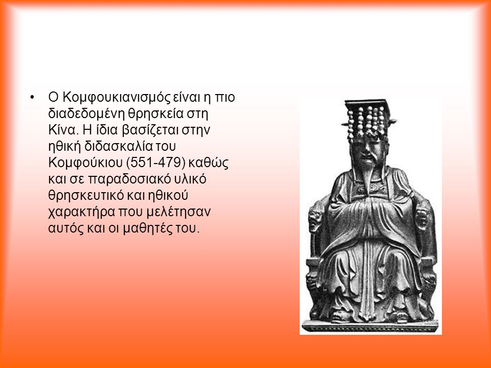 Ο Κομφουκιανισμός είναι η πιο διαδεδομένη θρησκεία στη Κίνα. Η ίδια βασίζεται στην ηθική διδασκαλία του Κομφούκιου (551-479) καθώς και σε παραδοσιακό