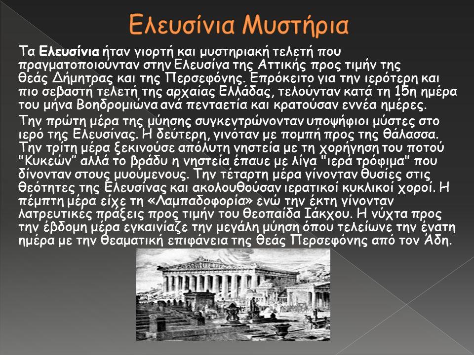 Τα Ελευσίνια ήταν γιορτή και μυστηριακή τελετή που πραγματοποιούνταν στην Ελευσίνα της Αττικής προς τιμήν της θεάς Δήμητρας και της Περσεφόνης. Επρόκε