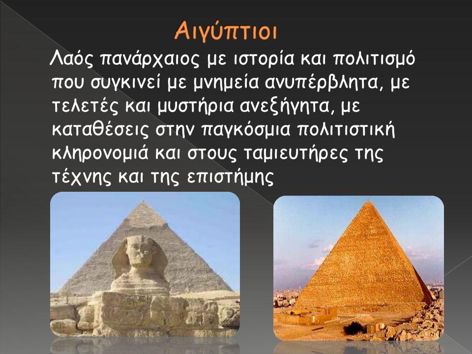 Λαός πανάρχαιος με ιστορία και πολιτισμό που συγκινεί με μνημεία ανυπέρβλητα, με τελετές και μυστήρια ανεξήγητα, με καταθέσεις στην παγκόσμια πολιτιστ
