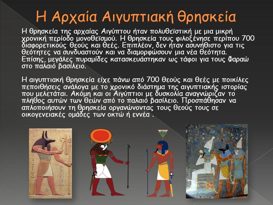 Η θρησκεία της αρχαίας Αιγύπτου ήταν πολυθεϊστική με μια μικρή χρονική περίοδο μονοθεϊσμού. Η θρησκεία τους φιλοξένησε περίπου 700 διαφορετικούς θεούς