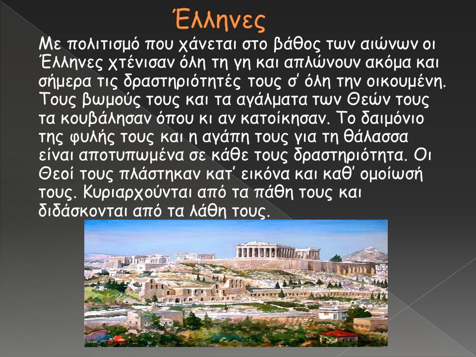 Με πολιτισμό που χάνεται στο βάθος των αιώνων οι Έλληνες χτένισαν όλη τη γη και απλώνουν ακόμα και σήμερα τις δραστηριότητές τους σ' όλη την οικουμένη
