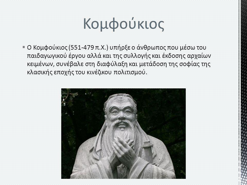 Κομφούκιος  Ο Κομφούκιος (551-479 π.Χ.) υπήρξε ο άνθρωπος που μέσω του παιδαγωγικού έργου αλλά και της συλλογής και έκδοσης αρχαίων κειμένων, συνέβαλε στη διαφύλαξη και μετάδοση της σοφίας της κλασικής εποχής του κινέζικου πολιτισμού.