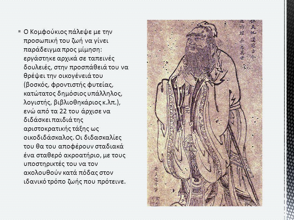  Ο Κομφούκιος πάλεψε με την προσωπική του ζωή να γίνει παράδειγμα προς μίμηση: εργάστηκε αρχικά σε ταπεινές δουλειές, στην προσπάθειά του να θρέψει την οικογένειά του (βοσκός, φροντιστής φυτείας, κατώτατος δημόσιος υπάλληλος, λογιστής, βιβλιοθηκάριος κ.λπ.), ενώ από τα 22 του άρχισε να διδάσκει παιδιά της αριστοκρατικής τάξης ως οικοδιδάσκαλος.