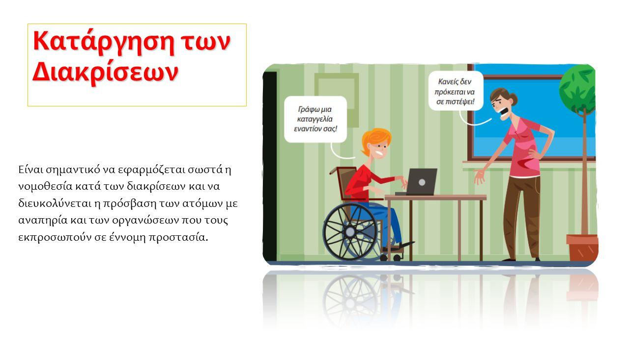 Κατάργηση των Διακρίσεων Είναι σημαντικό να εφαρμόζεται σωστά η νομοθεσία κατά των διακρίσεων και να διευκολύνεται η πρόσβαση των ατόμων με αναπηρία κ