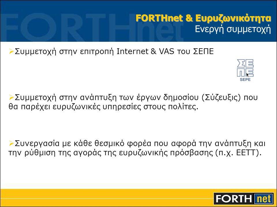 FORTHnet & Ευρυζωνικότητα FORTHnet & Ευρυζωνικότητα Ενεργή συμμετοχή  Συμμετοχή στην επιτροπή Internet & VAS του ΣΕΠΕ  Συμμετοχή στην ανάπτυξη των έ
