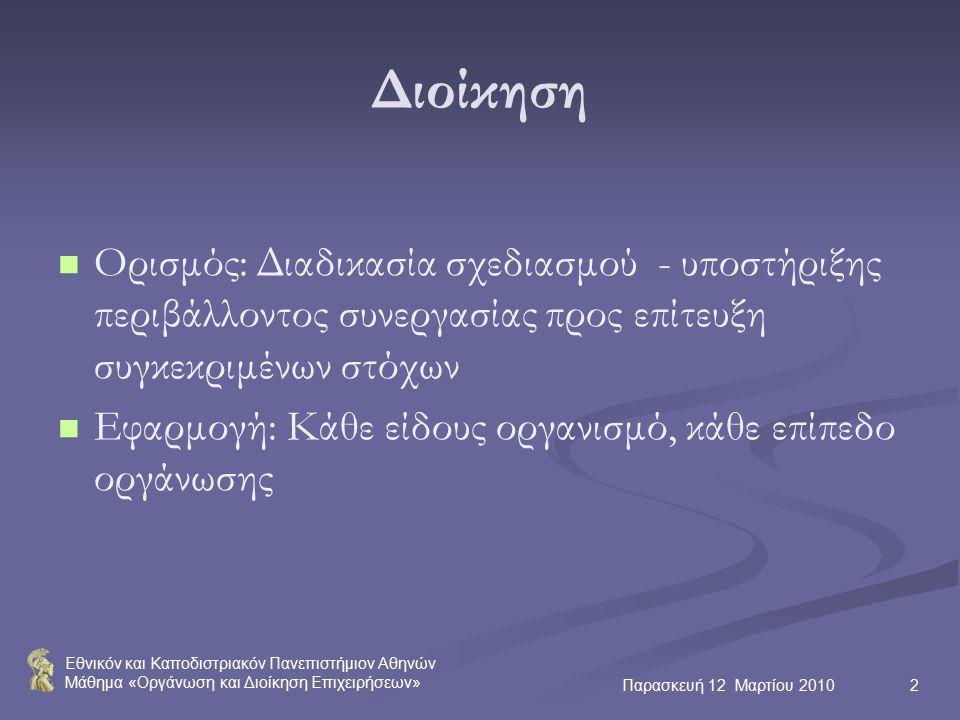 Εθνικόν και Καποδιστριακόν Πανεπιστήμιον Αθηνών Μάθημα «Οργάνωση και Διοίκηση Επιχειρήσεων» Παρασκευή 12 Μαρτίου 20102 Διοίκηση Ορισμός: Διαδικασία σχεδιασμού - υποστήριξης περιβάλλοντος συνεργασίας προς επίτευξη συγκεκριμένων στόχων Εφαρμογή: Κάθε είδους οργανισμό, κάθε επίπεδο οργάνωσης