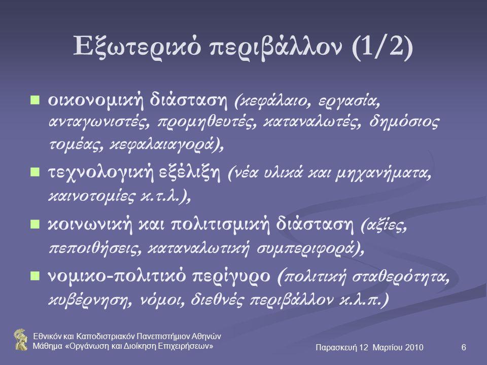 Εθνικόν και Καποδιστριακόν Πανεπιστήμιον Αθηνών Μάθημα «Οργάνωση και Διοίκηση Επιχειρήσεων» Παρασκευή 12 Μαρτίου 20106 Εξωτερικό περιβάλλον (1/2) οικονομική διάσταση (κεφάλαιο, εργασία, ανταγωνιστές, προμηθευτές, καταναλωτές, δημόσιος τομέας, κεφαλαιαγορά), τεχνολογική εξέλιξη (νέα υλικά και μηχανήματα, καινοτομίες κ.τ.λ.), κοινωνική και πολιτισμική διάσταση (αξίες, πεποιθήσεις, καταναλωτική συμπεριφορά), νομικο-πολιτικό περίγυρο ( πολιτική σταθερότητα, κυβέρνηση, νόμοι, διεθνές περιβάλλον κ.λ.π.)