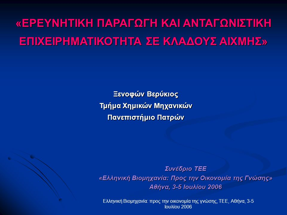 Ελληνική Βιομηχανία: προς την οικονομία της γνώσης, ΤΕΕ, Αθήνα, 3-5 Ιουλίου 2006 «ΕΡΕΥΝΗΤΙΚΗ ΠΑΡΑΓΩΓΗ ΚΑΙ ΑΝΤΑΓΩΝΙΣΤΙΚΗ ΕΠΙΧΕΙΡΗΜΑΤΙΚΟΤΗΤΑ ΣΕ ΚΛΑΔΟΥΣ ΑΙΧΜΗΣ» Ξενοφών Βερύκιος Τμήμα Χημικών Μηχανικών Πανεπιστήμιο Πατρών Συνέδριο ΤΕΕ «Ελληνική Βιομηχανία: Προς την Οικονομία της Γνώσης» Αθήνα, 3-5 Ιουλίου 2006