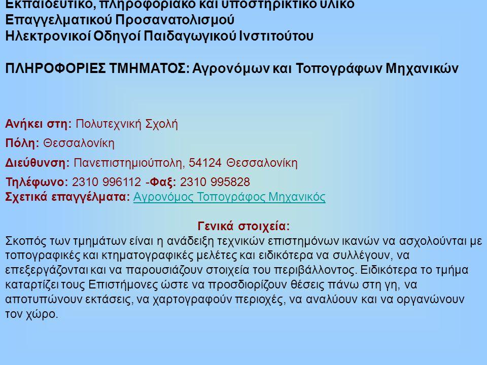 Εκπαιδευτικό, πληροφοριακό και υποστηρικτικό υλικό Επαγγελματικού Προσανατολισμού Ηλεκτρονικοί Οδηγοί Παιδαγωγικού Ινστιτούτου ΠΛΗΡΟΦΟΡΙΕΣ ΤΜΗΜΑΤΟΣ: Αγρονόμων και Τοπογράφων Μηχανικών Ανήκει στη: Πολυτεχνική Σχολή Πόλη: Θεσσαλονίκη Διεύθυνση: Πανεπιστημιούπολη, 54124 Θεσσαλονίκη Τηλέφωνο: 2310 996112 -Φαξ: 2310 995828 Σχετικά επαγγέλματα: Αγρονόμος Τοπογράφος ΜηχανικόςΑγρονόμος Τοπογράφος Μηχανικός Γενικά στοιχεία: Σκοπός των τμημάτων είναι η ανάδειξη τεχνικών επιστημόνων ικανών να ασχολούνται με τοπογραφικές και κτηματογραφικές μελέτες και ειδικότερα να συλλέγουν, να επεξεργάζονται και να παρουσιάζουν στοιχεία του περιβάλλοντος.