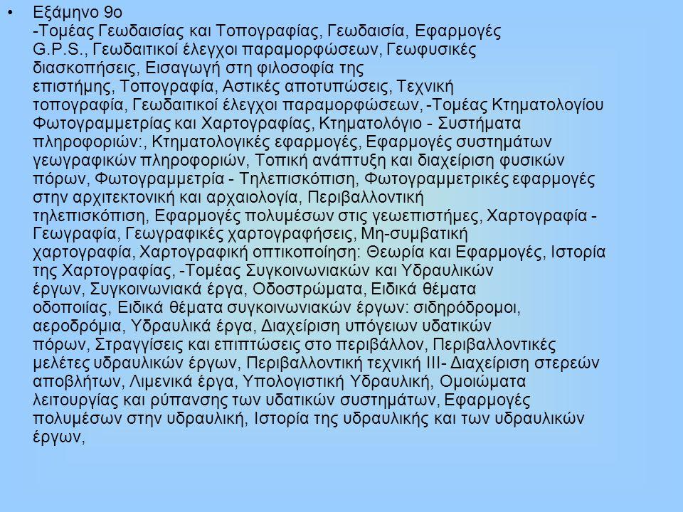 Εξάμηνο 9ο -Τομέας Γεωδαισίας και Τοπογραφίας, Γεωδαισία, Εφαρμογές G.P.S., Γεωδαιτικοί έλεγχοι παραμορφώσεων, Γεωφυσικές διασκοπήσεις, Εισαγωγή στη φιλοσοφία της επιστήμης, Τοπογραφία, Αστικές αποτυπώσεις, Τεχνική τοπογραφία, Γεωδαιτικοί έλεγχοι παραμορφώσεων, -Τομέας Κτηματολογίου Φωτογραμμετρίας και Χαρτογραφίας, Κτηματολόγιο - Συστήματα πληροφοριών:, Κτηματολογικές εφαρμογές, Εφαρμογές συστημάτων γεωγραφικών πληροφοριών, Τοπική ανάπτυξη και διαχείριση φυσικών πόρων, Φωτογραμμετρία - Τηλεπισκόπιση, Φωτογραμμετρικές εφαρμογές στην αρχιτεκτονική και αρχαιολογία, Περιβαλλοντική τηλεπισκόπιση, Εφαρμογές πολυμέσων στις γεωεπιστήμες, Χαρτογραφία - Γεωγραφία, Γεωγραφικές χαρτογραφήσεις, Μη-συμβατική χαρτογραφία, Χαρτογραφική οπτικοποίηση: Θεωρία και Εφαρμογές, Ιστορία της Χαρτογραφίας, -Τομέας Συγκοινωνιακών και Υδραυλικών έργων, Συγκοινωνιακά έργα, Οδοστρώματα, Ειδικά θέματα οδοποιίας, Ειδικά θέματα συγκοινωνιακών έργων: σιδηρόδρομοι, αεροδρόμια, Υδραυλικά έργα, Διαχείριση υπόγειων υδατικών πόρων, Στραγγίσεις και επιπτώσεις στο περιβάλλον, Περιβαλλοντικές μελέτες υδραυλικών έργων, Περιβαλλοντική τεχνική ΙΙΙ- Διαχείριση στερεών αποβλήτων, Λιμενικά έργα, Υπολογιστική Υδραυλική, Ομοιώματα λειτουργίας και ρύπανσης των υδατικών συστημάτων, Εφαρμογές πολυμέσων στην υδραυλική, Ιστορία της υδραυλικής και των υδραυλικών έργων,